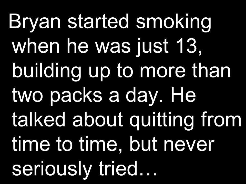 Bryan started smoking when he was just 13, building up to more than two packs a day.