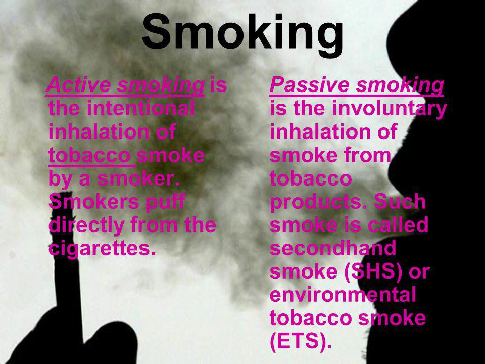 Smoking Active smoking is the intentional inhalation of tobacco smoke by a smoker. Smokers puff directly from the cigarettes.