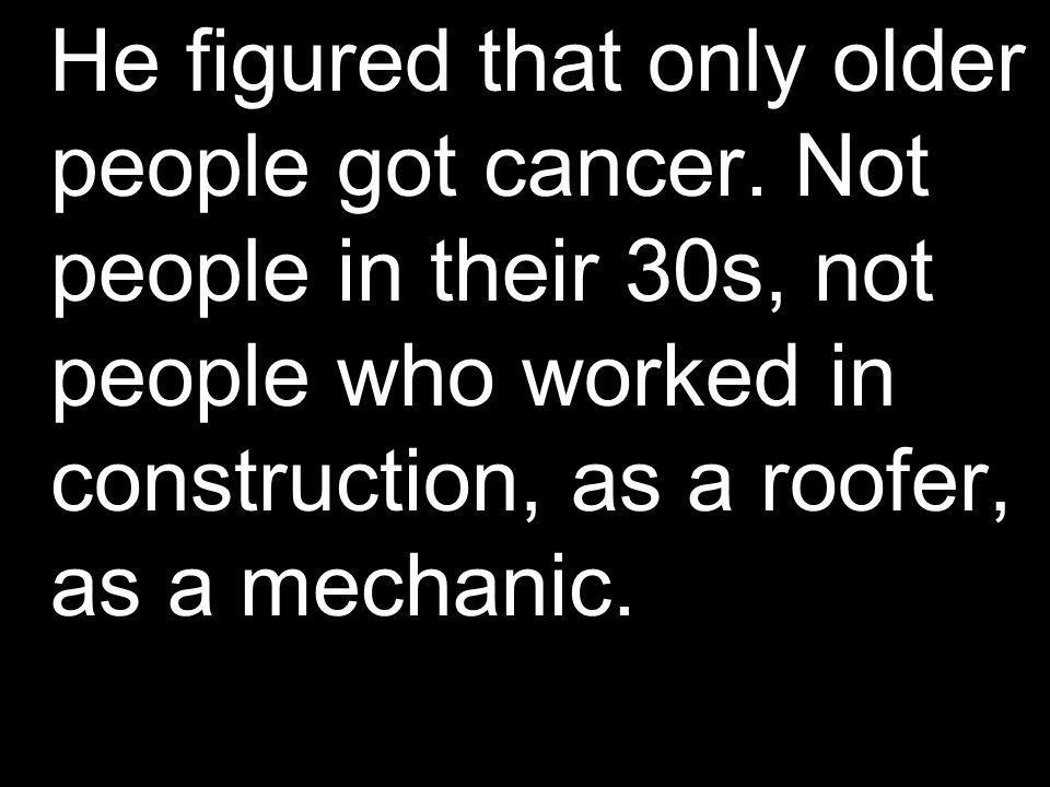 He figured that only older people got cancer
