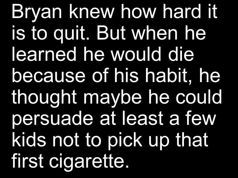 Bryan knew how hard it is to quit