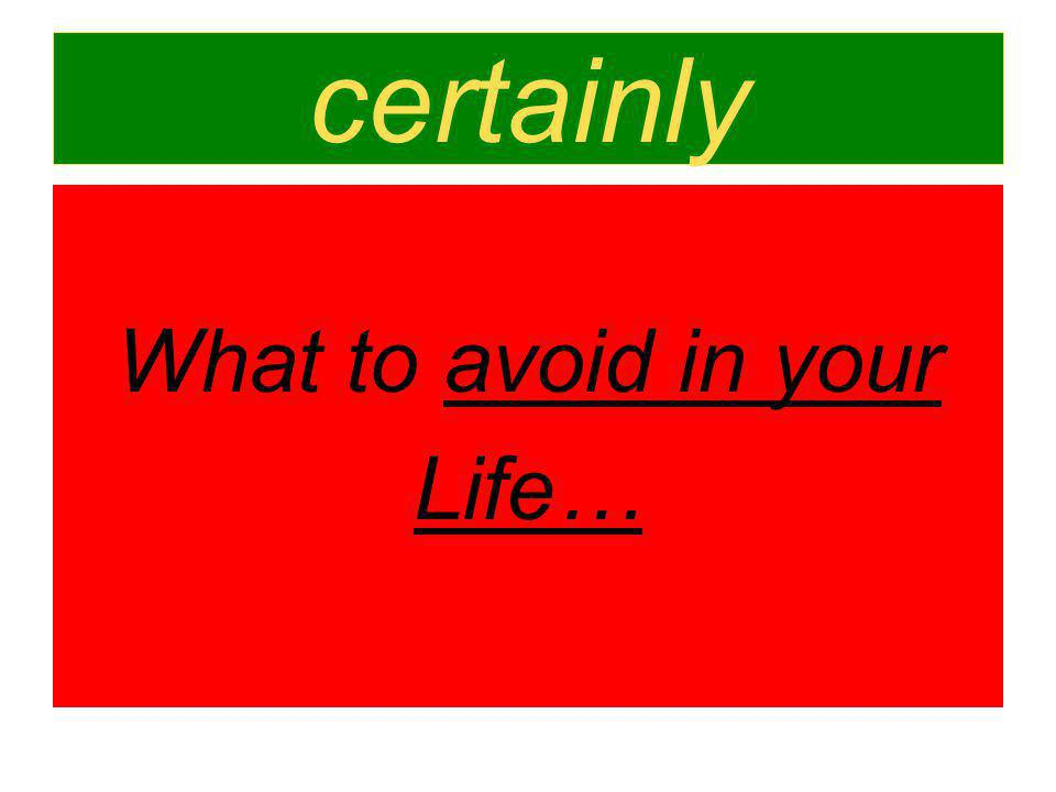 certainly What to avoid in your Life…