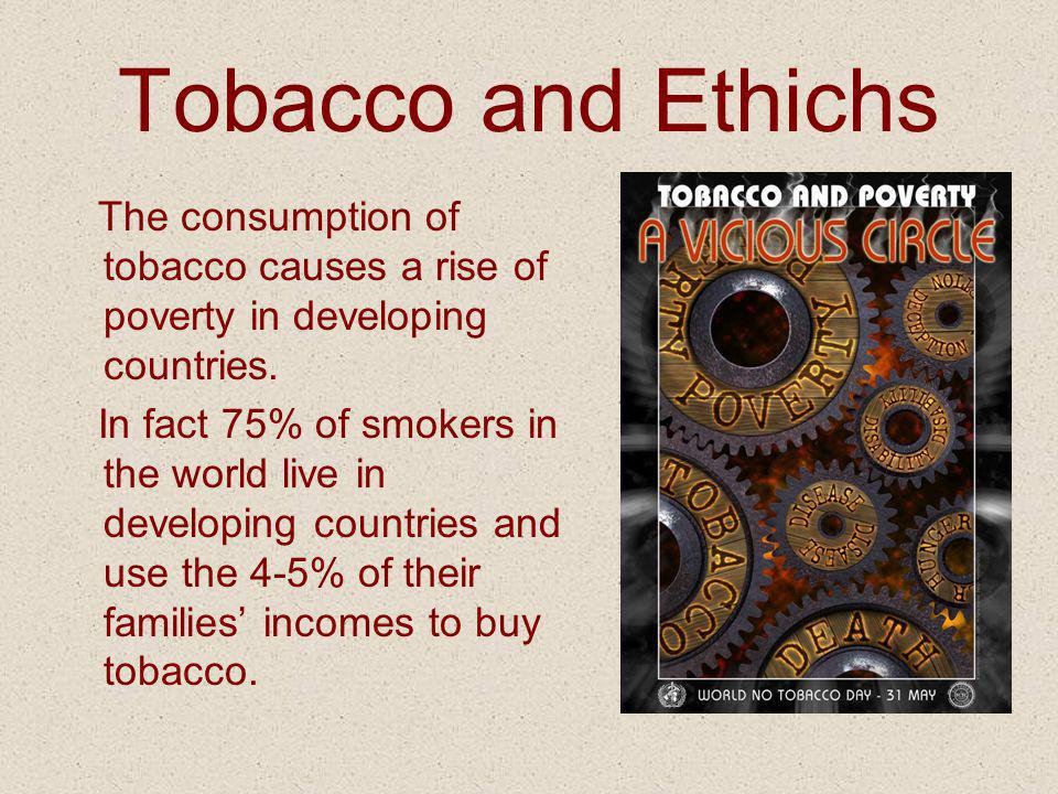 Tobacco and Ethichs The consumption of tobacco causes a rise of poverty in developing countries.
