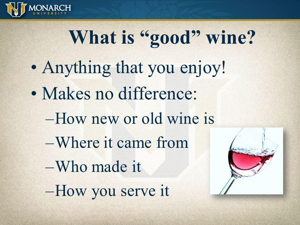 What is good wine Anything that you enjoy! Makes no difference: