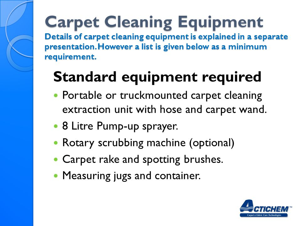 Carpet Cleaning Equipment Details of carpet cleaning equipment is explained in a separate presentation. However a list is given below as a minimum requirement.