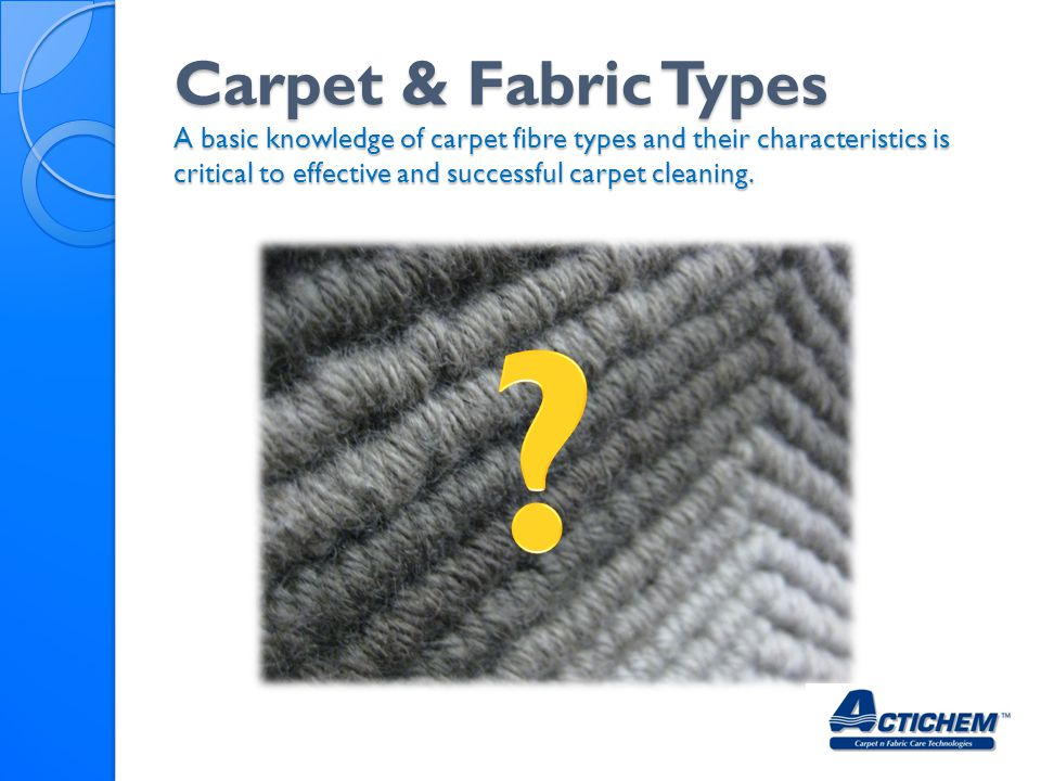 Carpet & Fabric Types A basic knowledge of carpet fibre types and their characteristics is critical to effective and successful carpet cleaning.