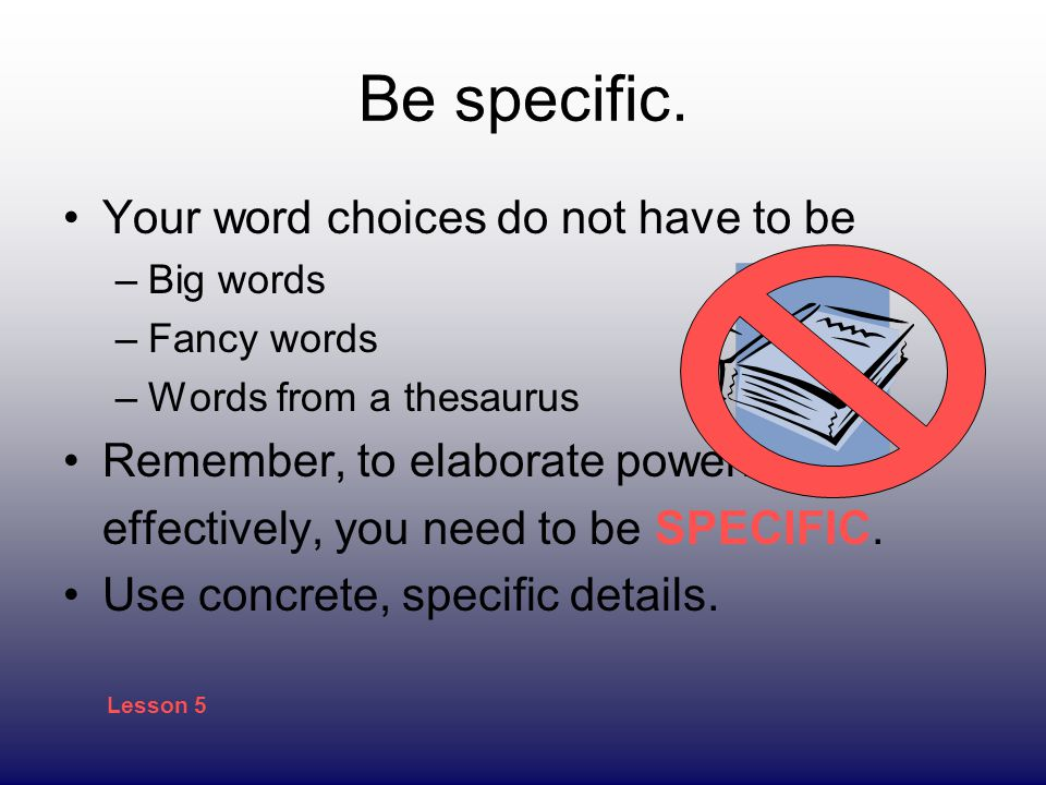 Be specific. Your word choices do not have to be