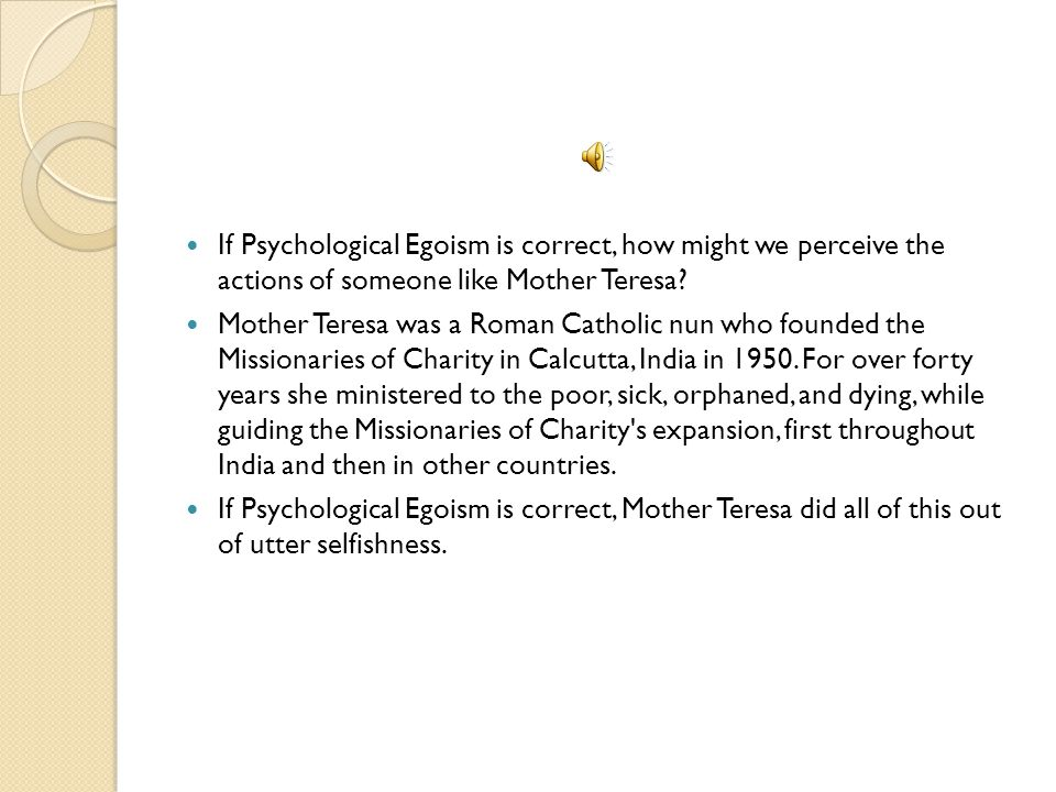 If Psychological Egoism is correct, how might we perceive the actions of someone like Mother Teresa
