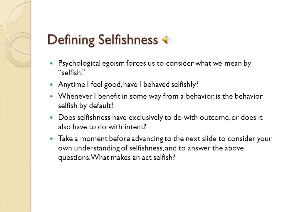 Defining Selfishness Psychological egoism forces us to consider what we mean by selfish. Anytime I feel good, have I behaved selfishly