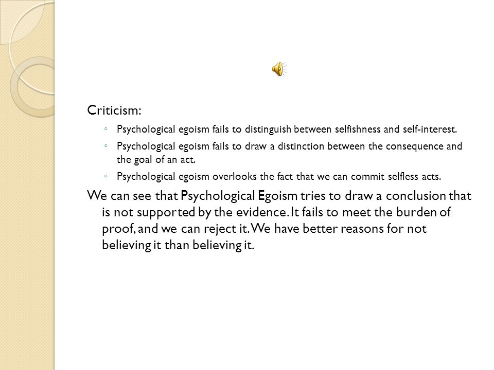 Criticism: Psychological egoism fails to distinguish between selfishness and self-interest.