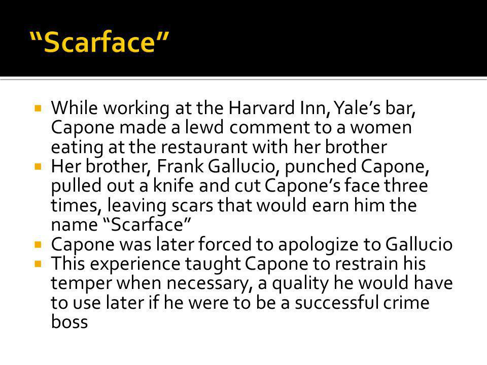 Scarface While working at the Harvard Inn, Yale's bar, Capone made a lewd comment to a women eating at the restaurant with her brother.