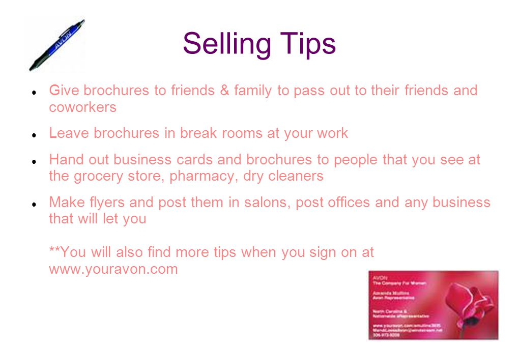 Selling Tips Give brochures to friends & family to pass out to their friends and coworkers. Leave brochures in break rooms at your work.