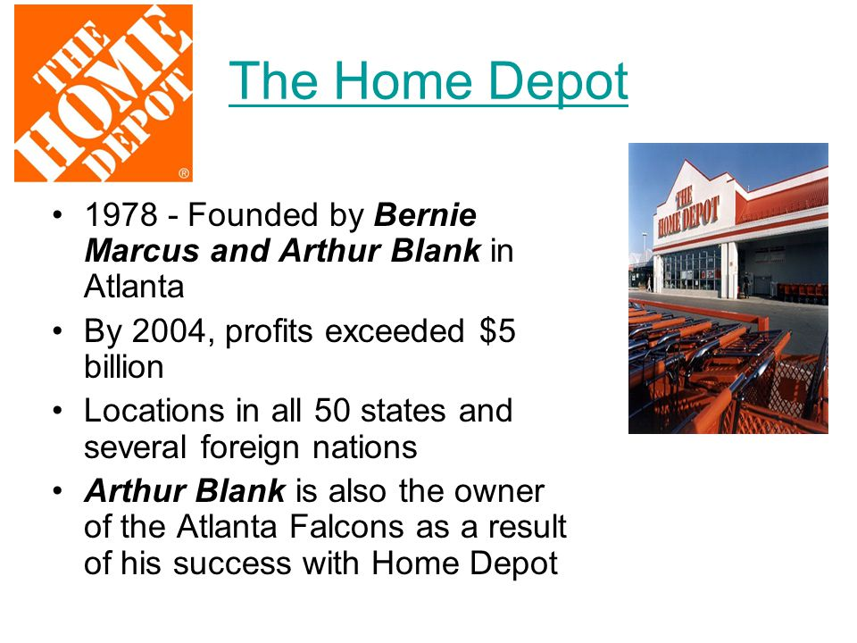 The Home Depot 1978 - Founded by Bernie Marcus and Arthur Blank in Atlanta. By 2004, profits exceeded $5 billion.