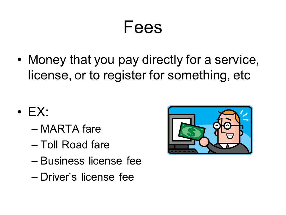 Fees Money that you pay directly for a service, license, or to register for something, etc. EX: MARTA fare.