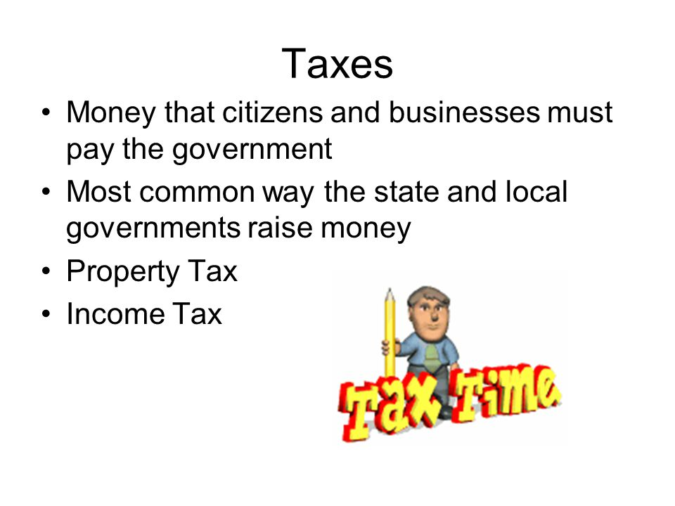 Taxes Money that citizens and businesses must pay the government