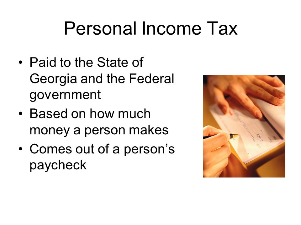 Personal Income Tax Paid to the State of Georgia and the Federal government. Based on how much money a person makes.