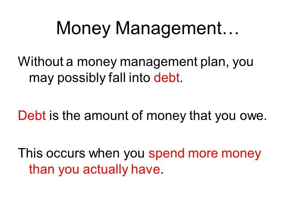 Money Management… Without a money management plan, you may possibly fall into debt. Debt is the amount of money that you owe.