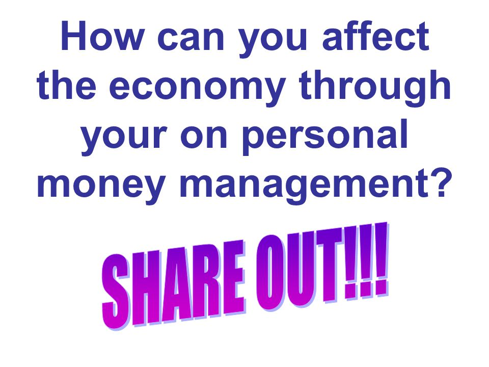 How can you affect the economy through your on personal money management