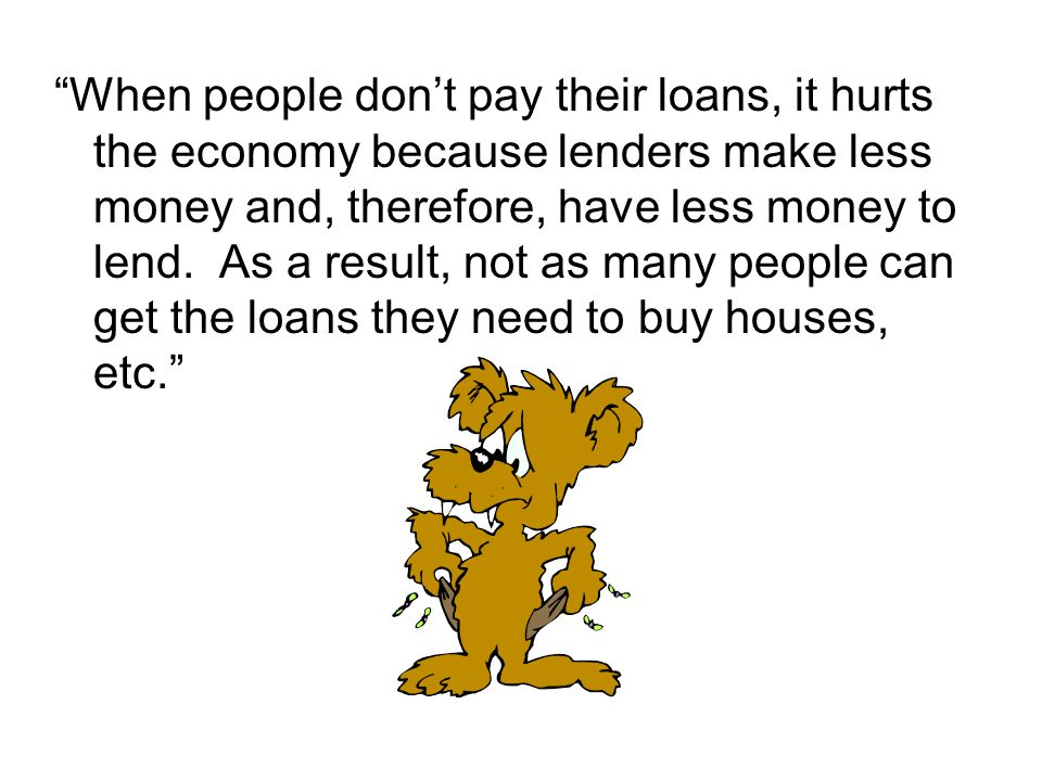 When people don't pay their loans, it hurts the economy because lenders make less money and, therefore, have less money to lend.