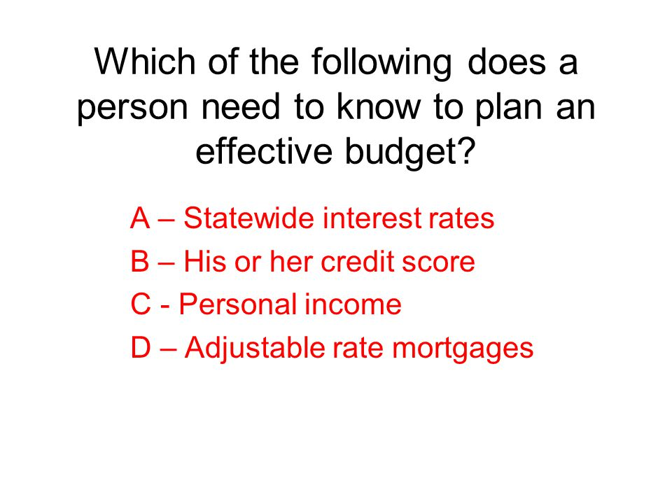 Which of the following does a person need to know to plan an effective budget