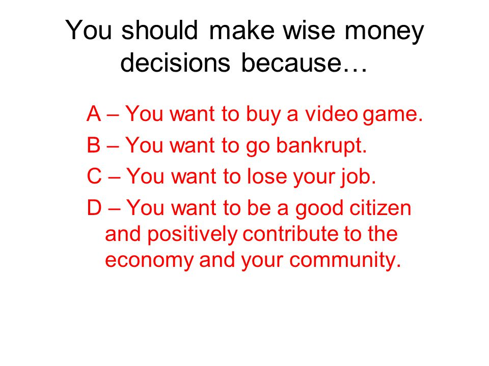 You should make wise money decisions because…