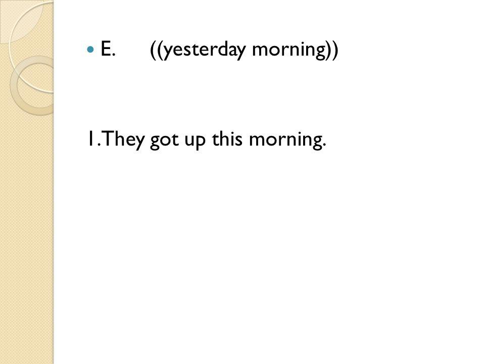 E. ((yesterday morning))