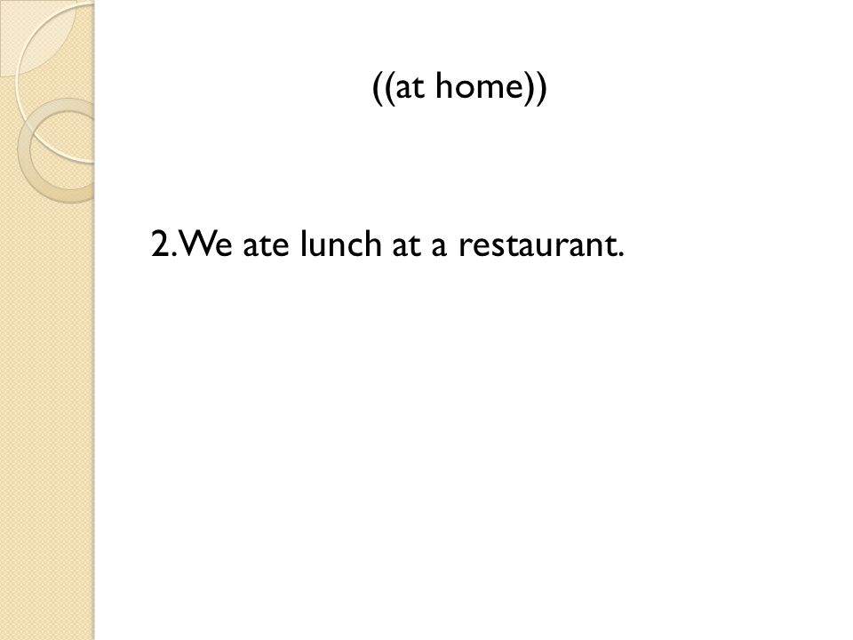 ((at home)) 2.We ate lunch at a restaurant.