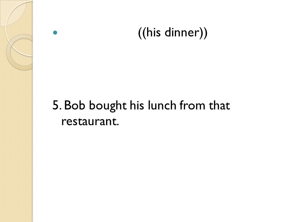 ((his dinner)) 5. Bob bought his lunch from that restaurant.