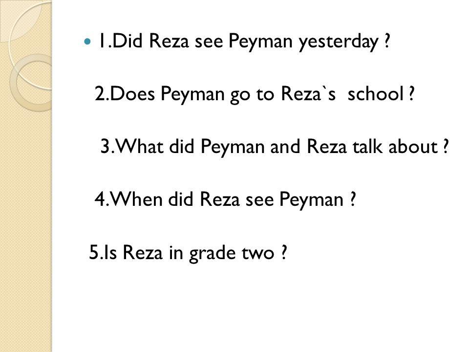 1.Did Reza see Peyman yesterday