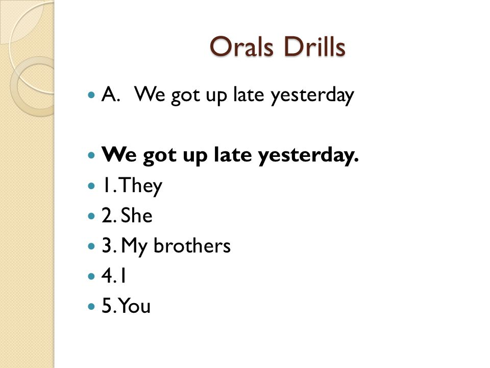 Orals Drills A. We got up late yesterday We got up late yesterday.