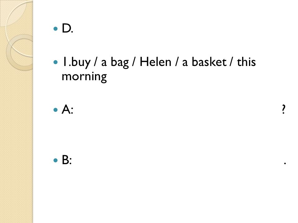 D. 1.buy / a bag / Helen / a basket / this morning. A: