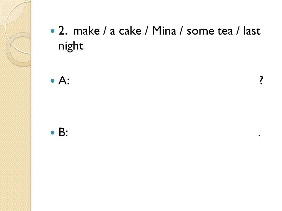 2. make / a cake / Mina / some tea / last night