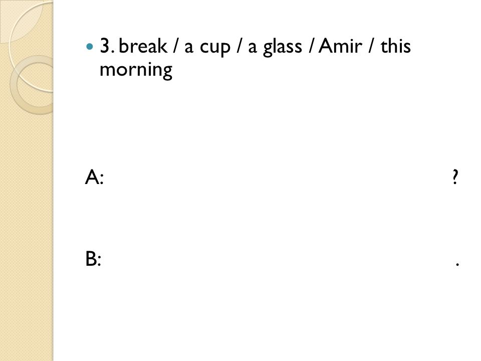 3. break / a cup / a glass / Amir / this morning