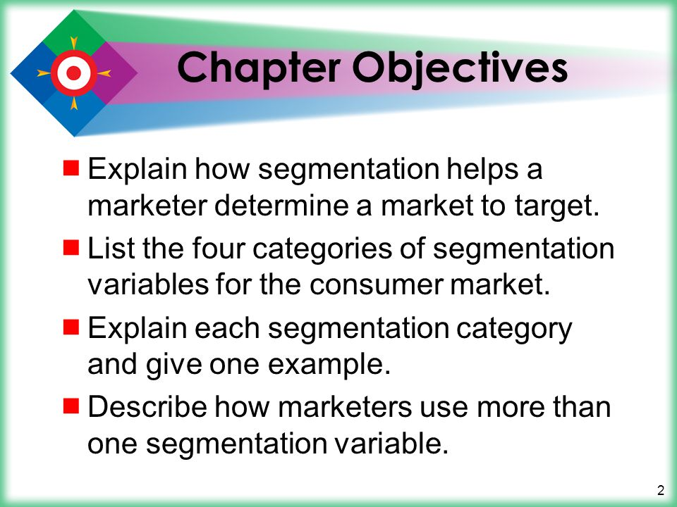 Chapter Objectives Explain how segmentation helps a marketer determine a market to target.