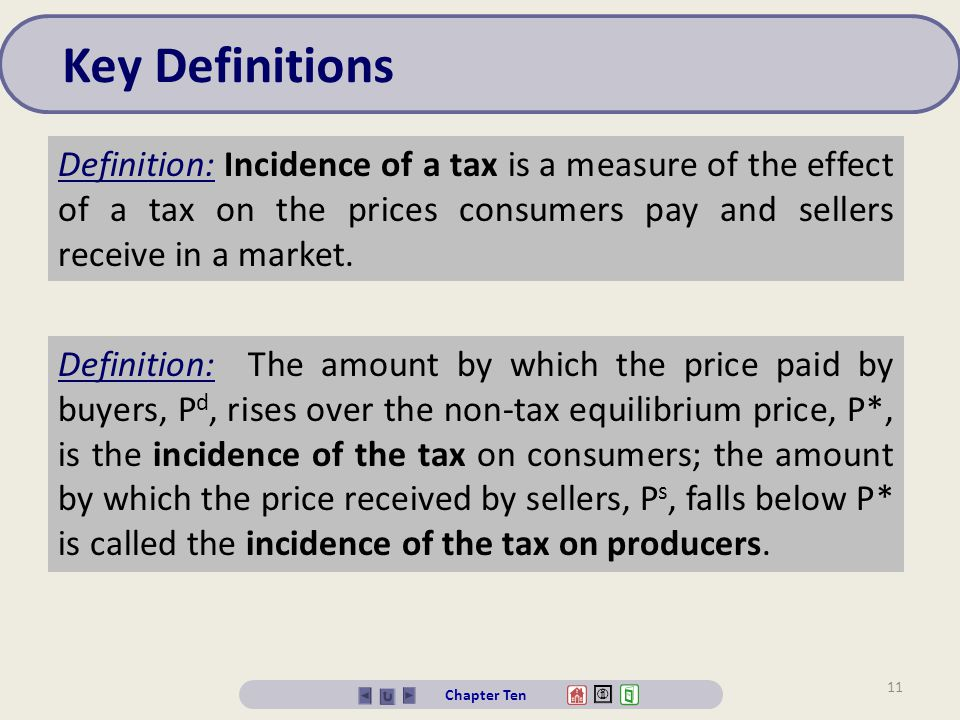 Key Definitions Definition: Incidence of a tax is a measure of the effect of a tax on the prices consumers pay and sellers receive in a market.