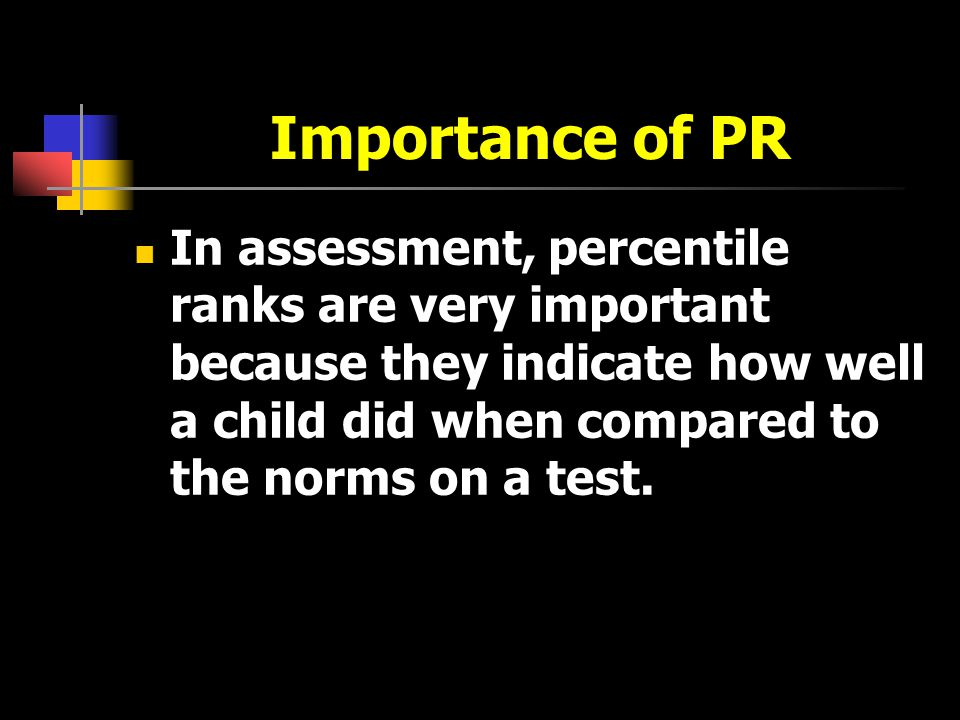 Importance of PR In assessment, percentile ranks are very important because they indicate how well a child did when compared to the norms on a test.