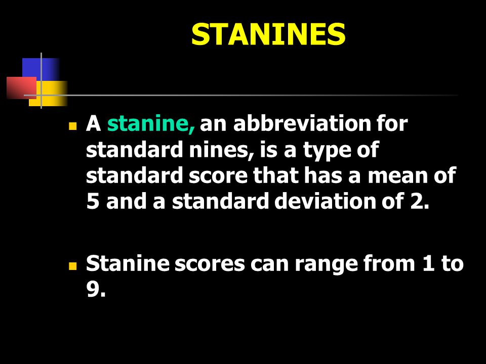 STANINES A stanine, an abbreviation for standard nines, is a type of standard score that has a mean of 5 and a standard deviation of 2.