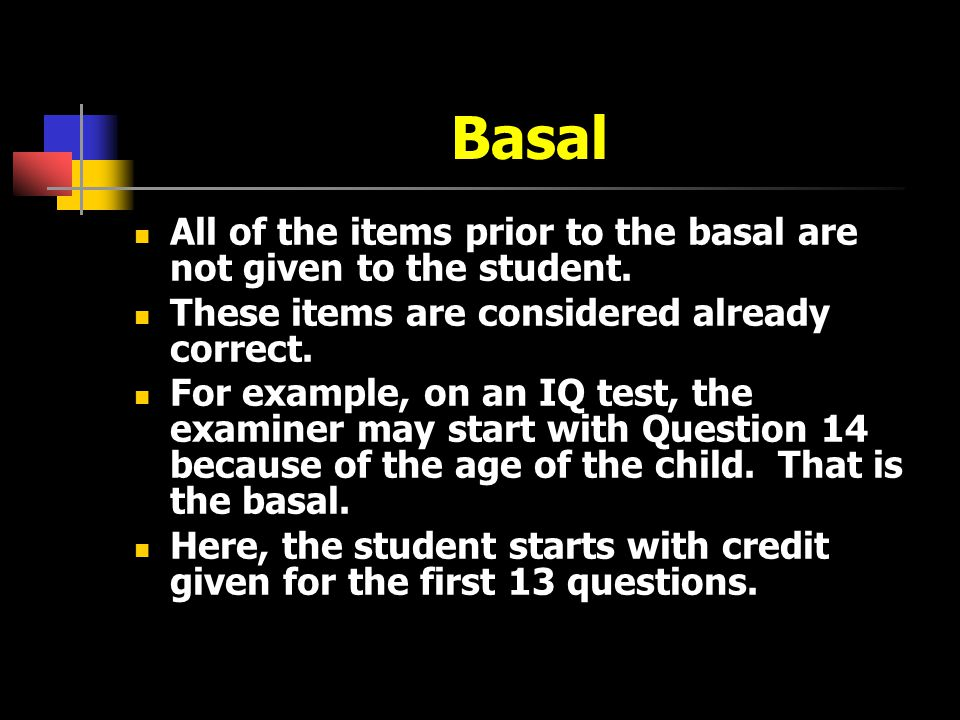 Basal All of the items prior to the basal are not given to the student. These items are considered already correct.