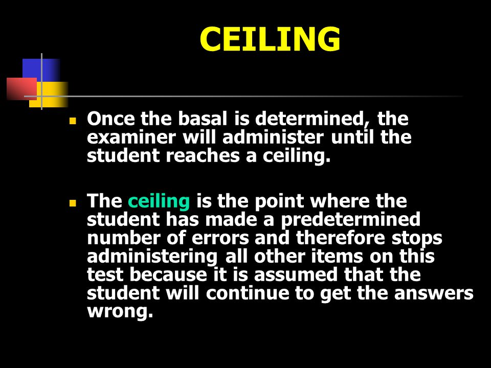 CEILING Once the basal is determined, the examiner will administer until the student reaches a ceiling.