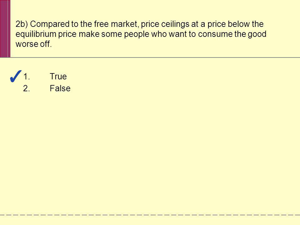 2b) Compared to the free market, price ceilings at a price below the equilibrium price make some people who want to consume the good worse off.