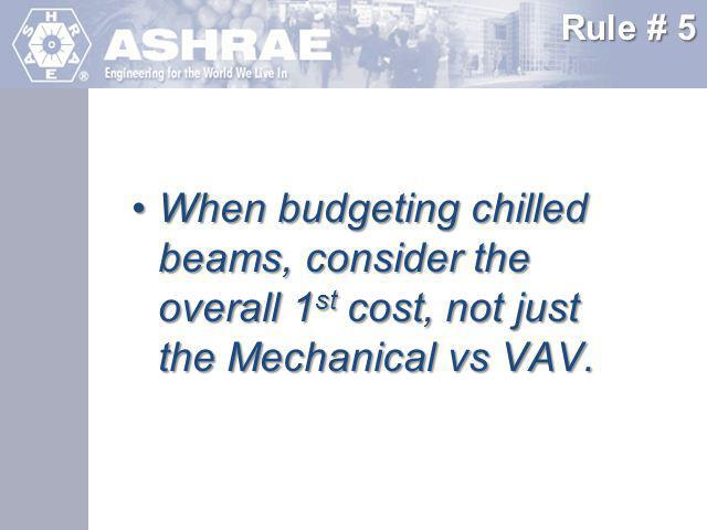 Rule # 5 When budgeting chilled beams, consider the overall 1st cost, not just the Mechanical vs VAV.