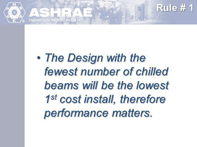 Rule # 1 The Design with the fewest number of chilled beams will be the lowest 1st cost install, therefore performance matters.