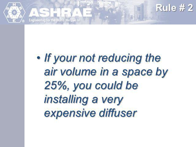 Rule # 2 If your not reducing the air volume in a space by 25%, you could be installing a very expensive diffuser.