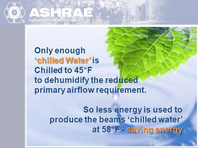 Only enough 'chilled Water' is. Chilled to 45°F. to dehumidify the reduced. primary airflow requirement.