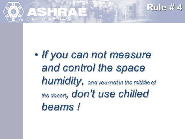 Rule # 4 If you can not measure and control the space humidity, and your not in the middle of the desert, don't use chilled beams !