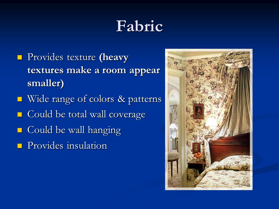 Fabric Provides texture (heavy textures make a room appear smaller)