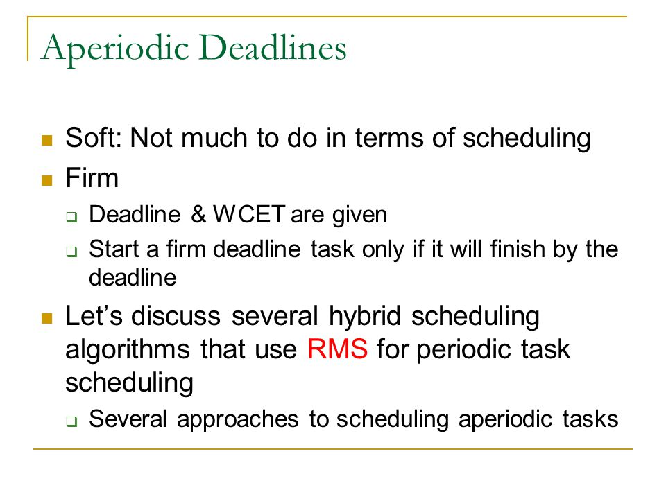 Aperiodic Deadlines Soft: Not much to do in terms of scheduling Firm