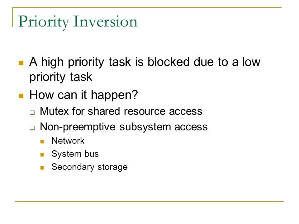 Priority Inversion A high priority task is blocked due to a low priority task. How can it happen Mutex for shared resource access.