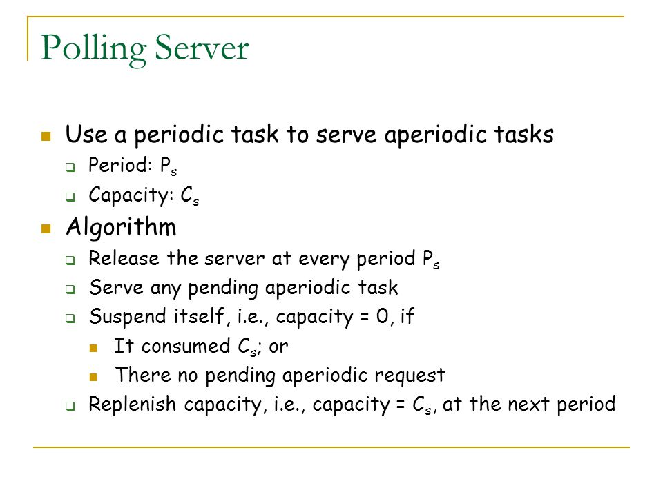 Polling Server Use a periodic task to serve aperiodic tasks Algorithm