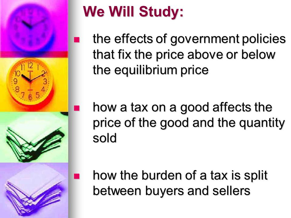 We Will Study: the effects of government policies that fix the price above or below the equilibrium price.
