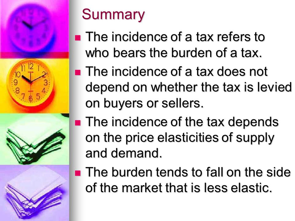 Summary The incidence of a tax refers to who bears the burden of a tax.